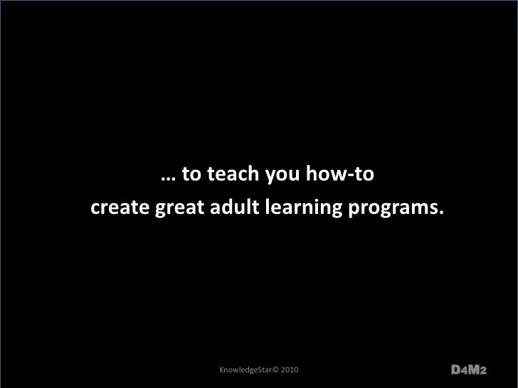 … to teach you how-to <br />create great adult learning programs.  <br />D4M2<br />KnowledgeStar© 2010<br />