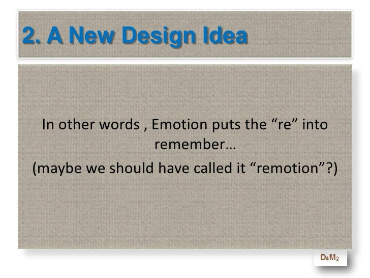 2. A New Design Idea<br />Why emotional? <br />Our memory works best when there is an emotion that anchors the lesson<br /...
