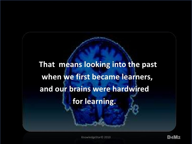 That  means looking into the past <br />   when we first became learners, <br />and our brains were hardwired <br />for l...