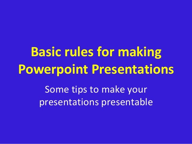 Basic rules for making Powerpoint Presentations Some tips to make your presentations presentable