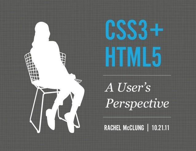 CSS3+ HTML5 RACHEL McCLUNG | 10.21.11 A User's Perspective