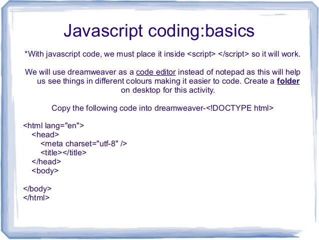Javascript coding:basics *With javascript code, we must place it inside <script> </script> so it will work. We will use dr...
