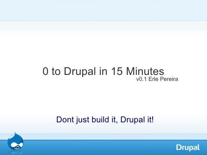 0 to Drupal in 15 Minutes <ul><ul><li>Dont just build it, Drupal it!  </li></ul></ul>v0.1 Erle Pereira