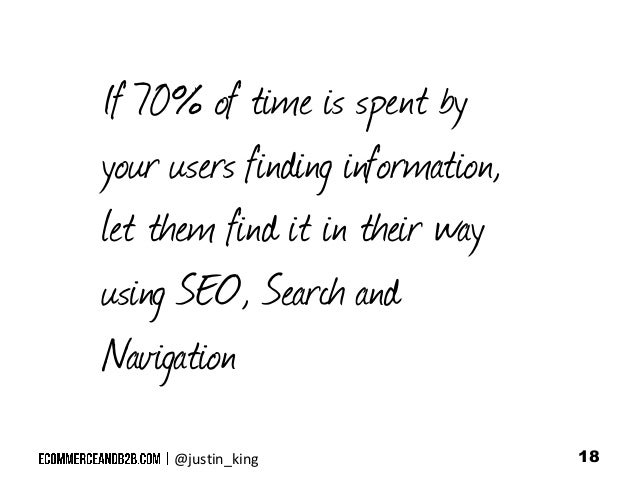 If 70% of time is spent by your users finding information, let them find it in their way using SEO, Search and Navigation ...