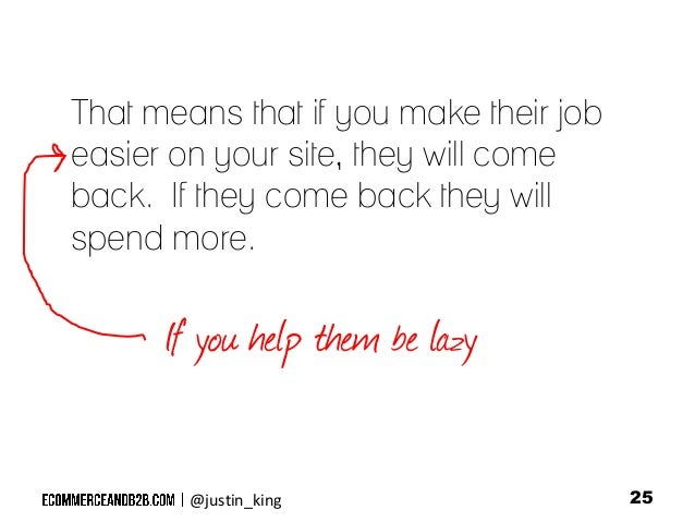 That means that if you make their job easier on your site, they will come back. If they come back they will spend more.  I...
