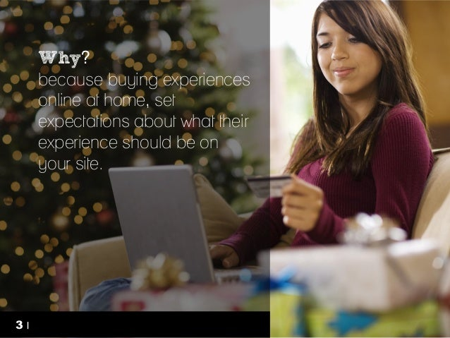 Why? because buying experiences online at home, set expectations about what their experience should be on your site.  3   ...