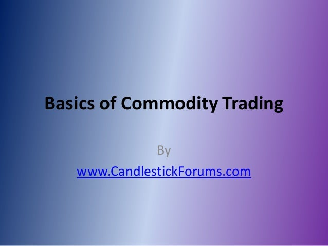 Basics of Commodity Trading              By   www.CandlestickForums.com