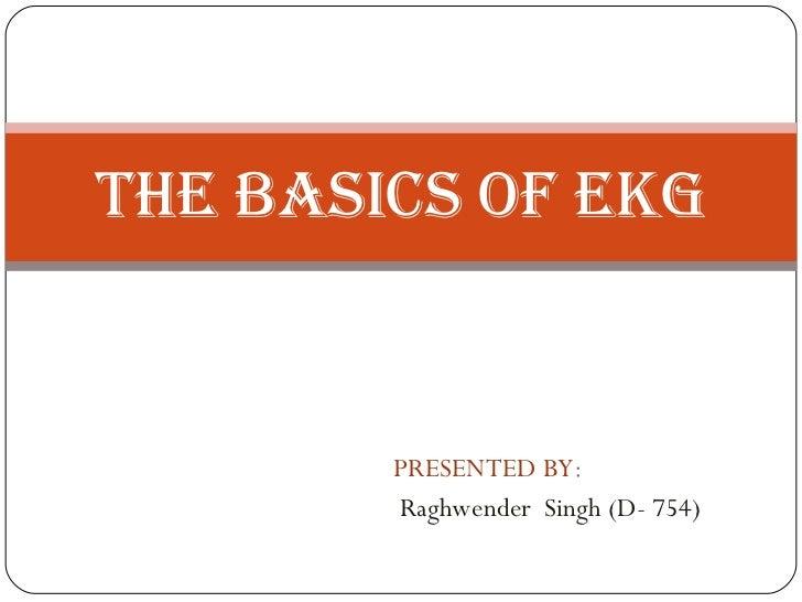 PRESENTED BY : Raghwender  Singh (D- 754) THE BASICS OF EKG