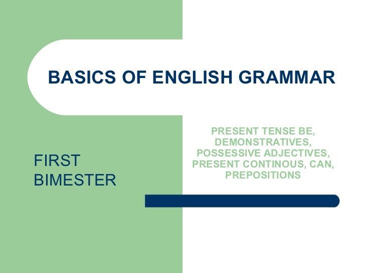 BASICS OF ENGLISH GRAMMAR PRESENT TENSE BE, DEMONSTRATIVES, POSSESSIVE ADJECTIVES, PRESENT CONTINOUS, CAN, PREPOSITIONS FI...