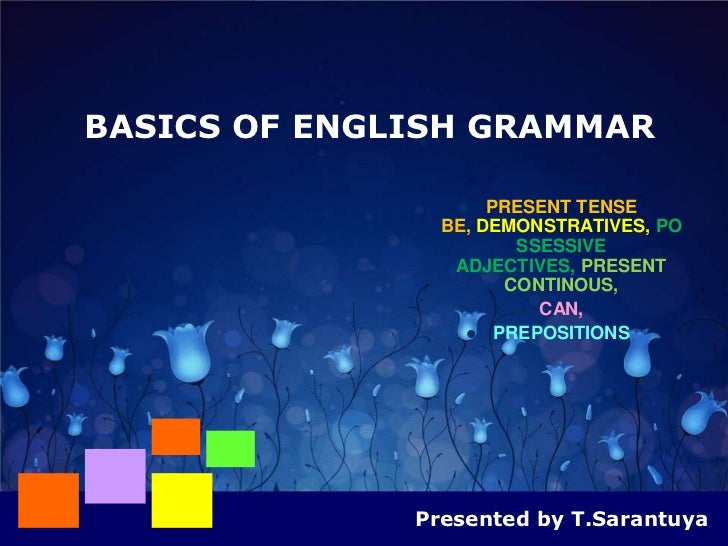 BASICS OF ENGLISH GRAMMAR                    PRESENT TENSE                BE, DEMONSTRATIVES, PO                       SS...