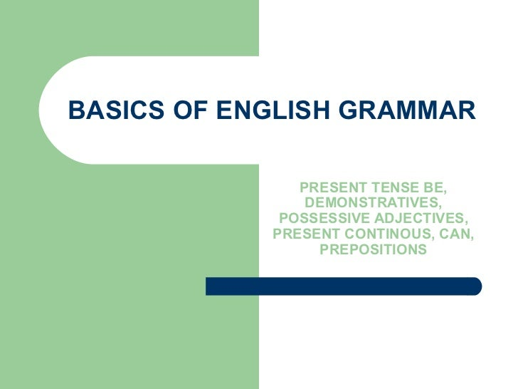 BASICS OF ENGLISH GRAMMAR PRESENT TENSE BE, DEMONSTRATIVES, POSSESSIVE ADJECTIVES, PRESENT CONTINOUS, CAN, PREPOSITIONS