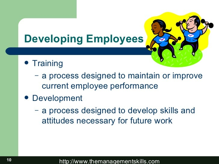 Developing Employees <ul><li>Training </li></ul><ul><ul><li>a process designed to maintain or improve current employee per...