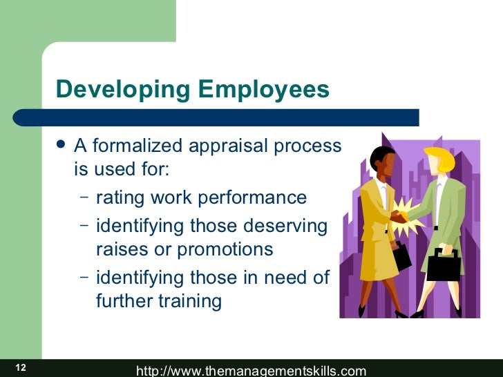 Developing Employees <ul><li>A formalized appraisal process is used for: </li></ul><ul><ul><li>rating work performance </l...