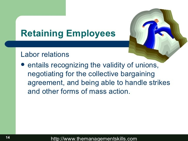 Retaining Employees <ul><li>Labor relations </li></ul><ul><li>entails recognizing the validity of unions, negotiating for ...
