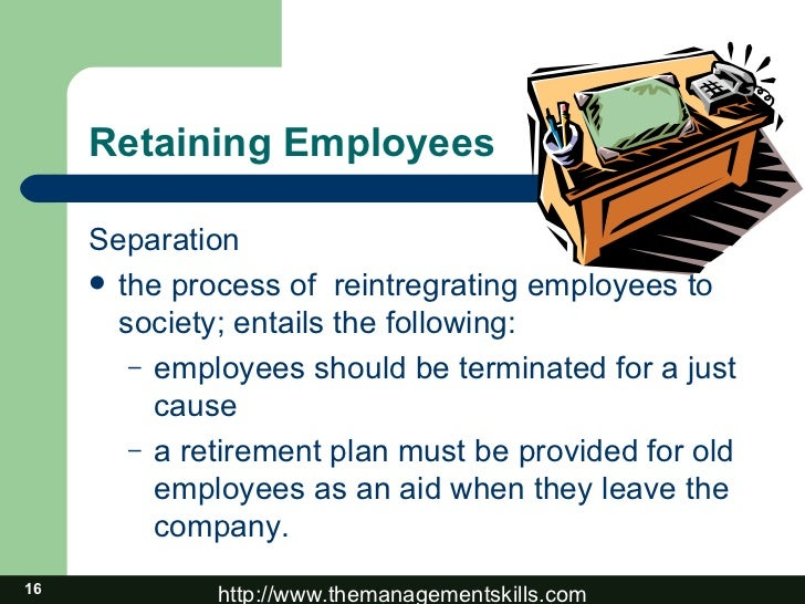 Retaining Employees <ul><li>Separation </li></ul><ul><li>the process of  reintregrating employees to society; entails the ...
