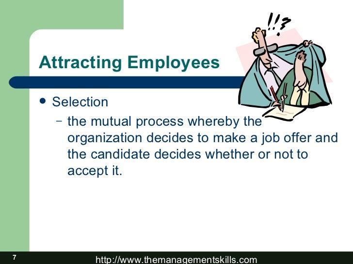 Attracting Employees <ul><li>Selection </li></ul><ul><ul><li>the mutual process whereby the organization decides to make a...