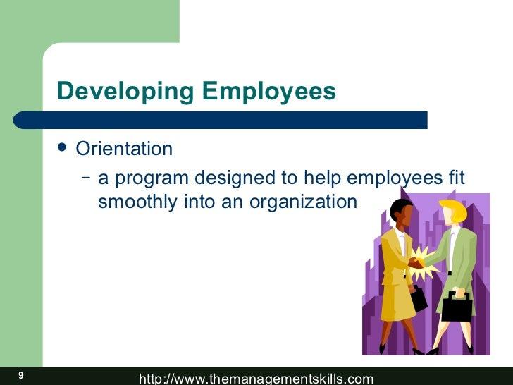 Developing Employees <ul><li>Orientation </li></ul><ul><ul><li>a program designed to help employees fit smoothly into an o...