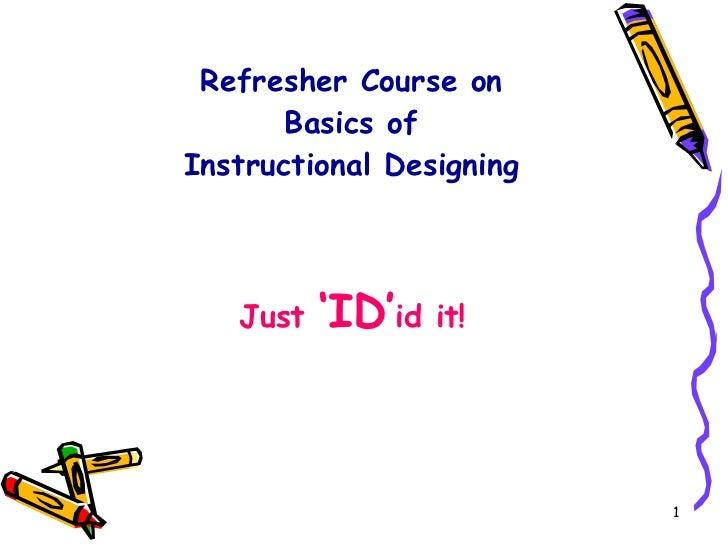 Refresher Course on  Basics of  Instructional Designing  <ul><li>Just  'ID' id it!  </li></ul>