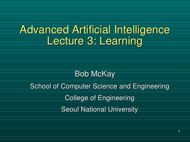 Advanced Artificial Intelligence Lecture 3: Learning <ul><li>Bob McKay </li></ul><ul><ul><li>School of Computer Science an...