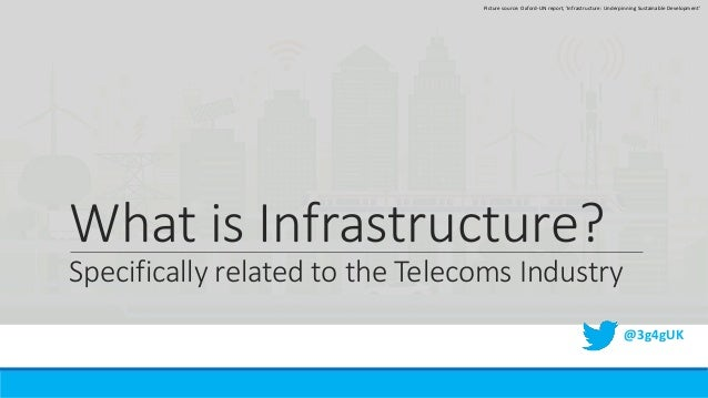 What is Infrastructure? Specifically related to the Telecoms Industry @3g4gUK Picture source: Oxford-UN report, 'Infrastru...