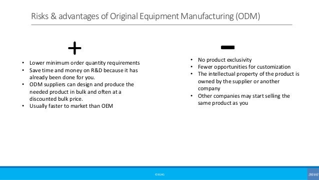 Risks & advantages of Original Equipment Manufacturing (ODM) ©3G4G • Lower minimum order quantity requirements • Save time...
