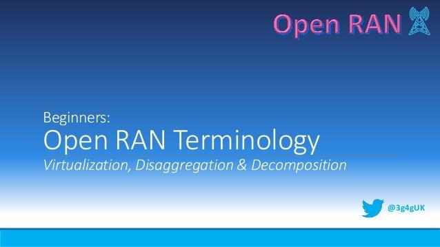 Beginners: Open RAN Terminology Virtualization, Disaggregation & Decomposition @3g4gUK