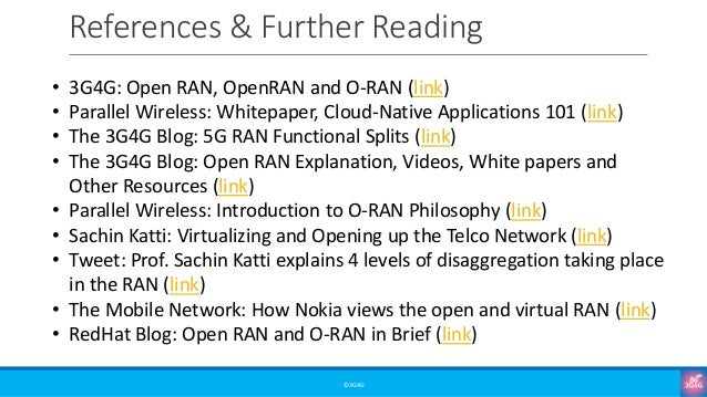 References & Further Reading ©3G4G • 3G4G: Open RAN, OpenRAN and O-RAN (link) • Parallel Wireless: Whitepaper, Cloud-Nativ...