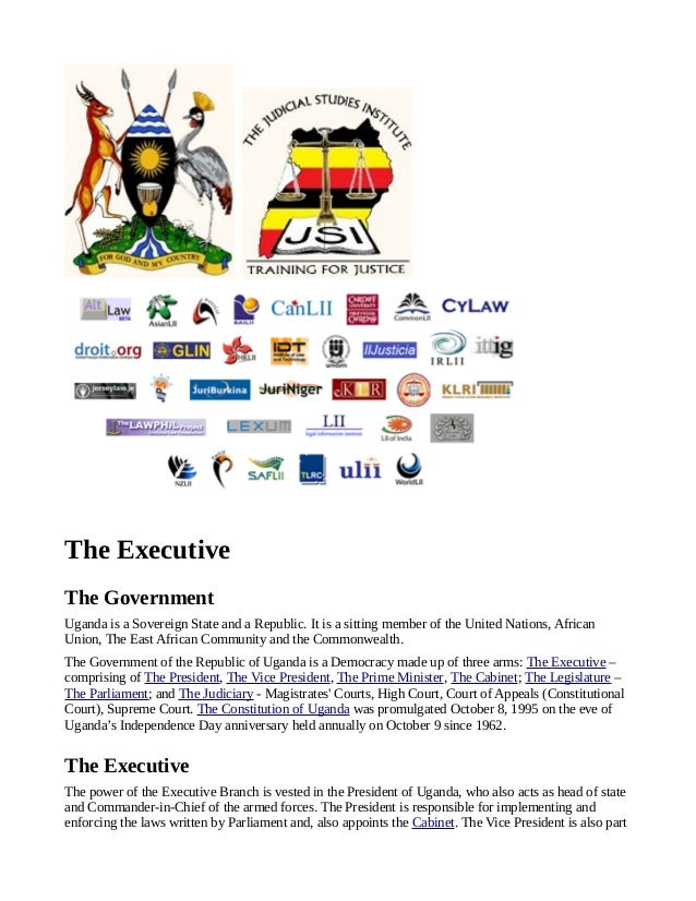 The ExecutiveThe GovernmentUganda is a Sovereign State and a Republic. It is a sitting member of the United Nations, Afric...