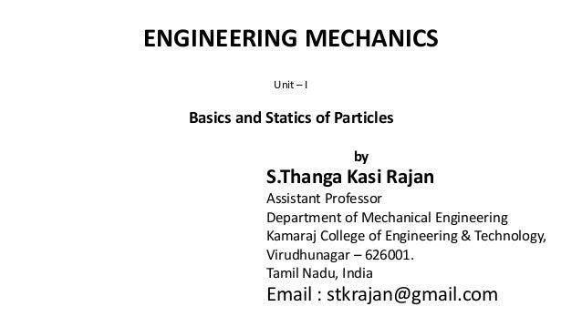 ENGINEERING MECHANICS Unit – I Basics and Statics of Particles by S.Thanga Kasi Rajan Assistant Professor Department of Me...