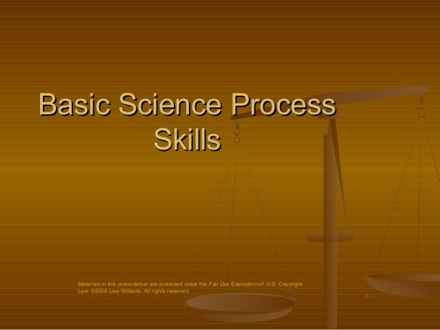 Basic Science Process        Skills  Materials in this presentation are protected under the Fair Use Exemption of U.S. Cop...