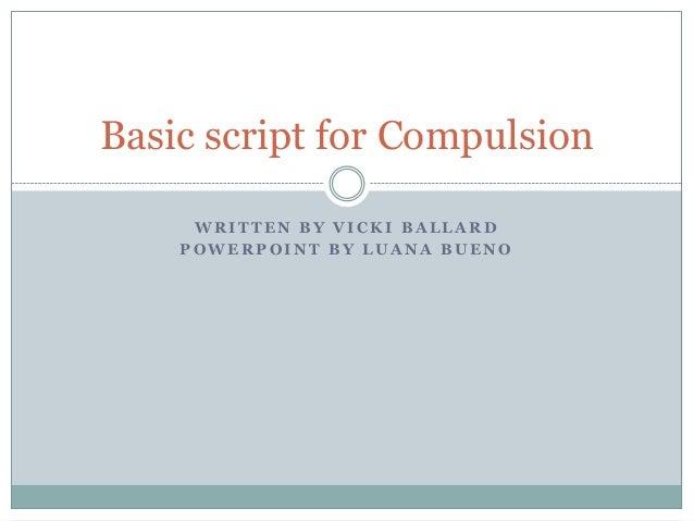 Basic script for Compulsion WRITTEN BY VICKI BALLARD POWERPOINT BY LUANA BUENO