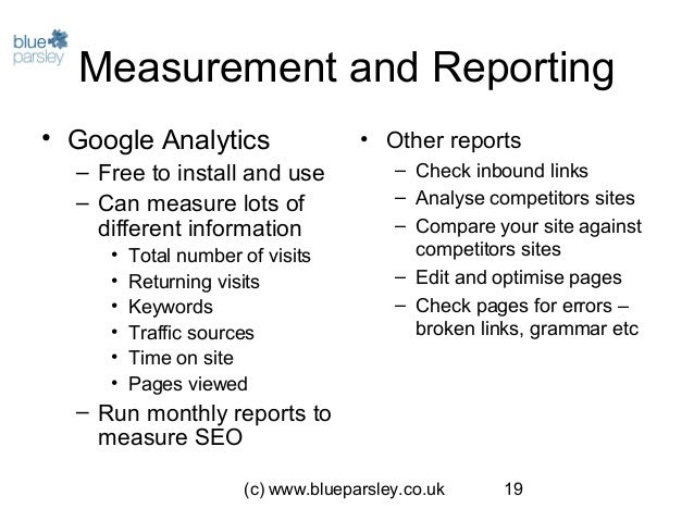 (c) www.blueparsley.co.uk 19 Measurement and Reporting • Google Analytics – Free to install and use – Can measure lots of ...