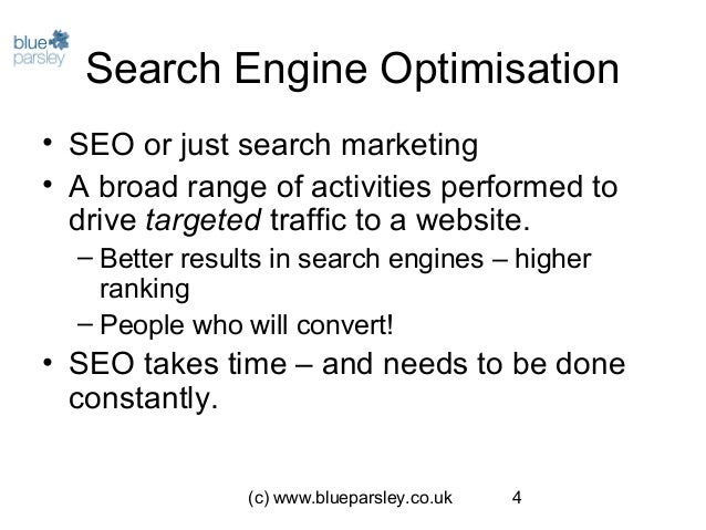 (c) www.blueparsley.co.uk 4 Search Engine Optimisation • SEO or just search marketing • A broad range of activities perfor...