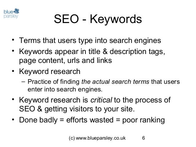 (c) www.blueparsley.co.uk 6 SEO - Keywords • Terms that users type into search engines • Keywords appear in title & descri...