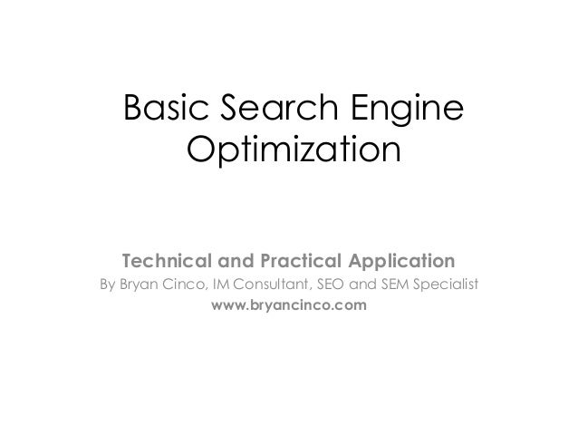 Basic Search EngineOptimizationTechnical and Practical ApplicationBy Bryan Cinco, IM Consultant, SEO and SEM Specialistwww...