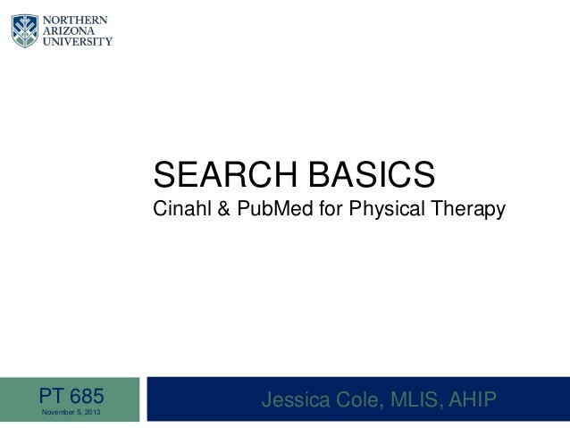 SEARCH BASICS Cinahl & PubMed for Physical Therapy Jessica Cole, MLIS, AHIPPT 685 November 5, 2013