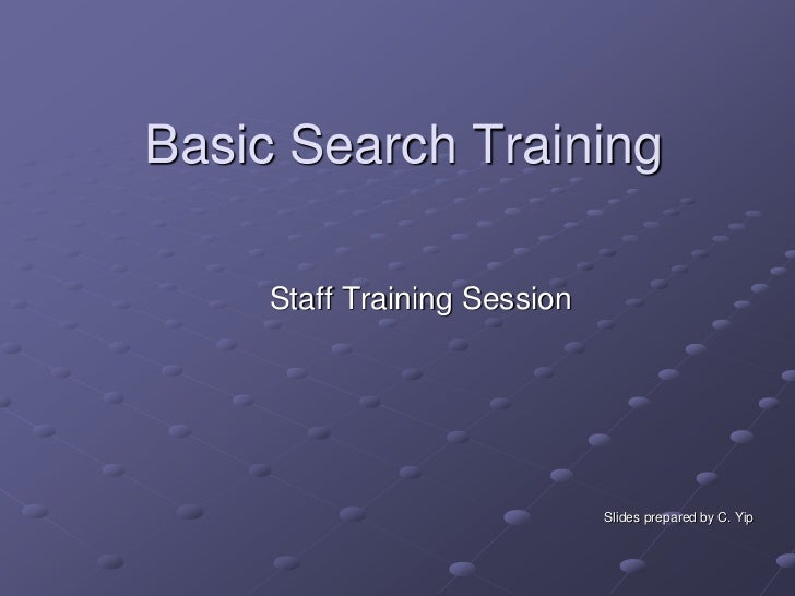Basic Search Training     Staff Training Session                              Slides prepared by C. Yip
