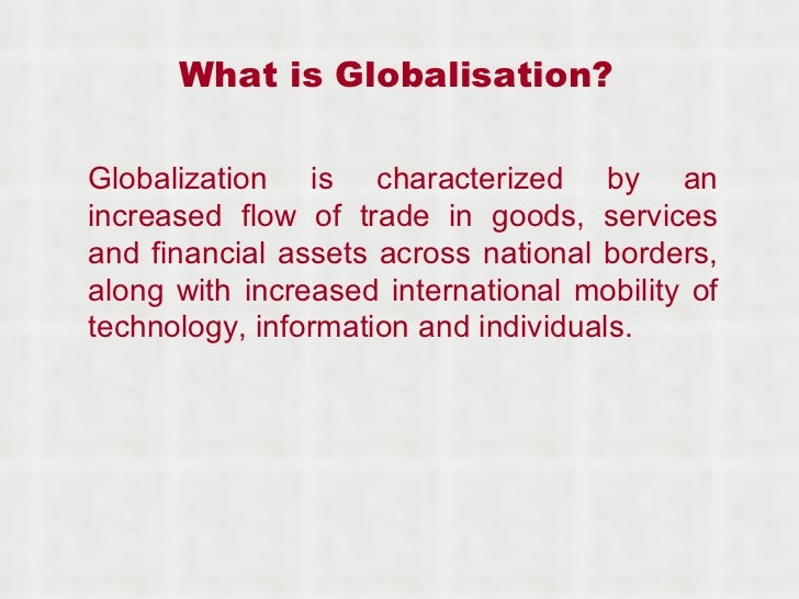 What is Globalisation? Globalization is characterized by an increased flow of trade in goods, services and financial asset...