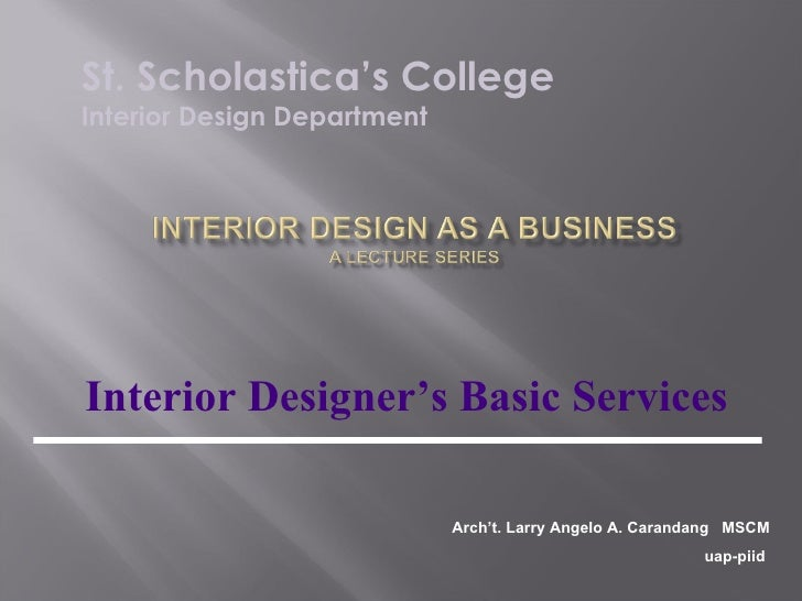 Interior Designer's Basic Services St. Scholastica's College Interior Design Department Arch't. Larry Angelo A. Carandang ...