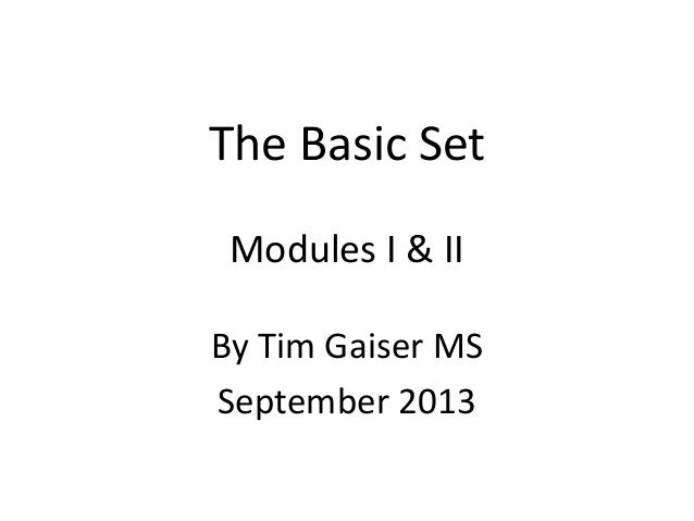 The Basic Set Modules I & II By Tim Gaiser MS September 2013