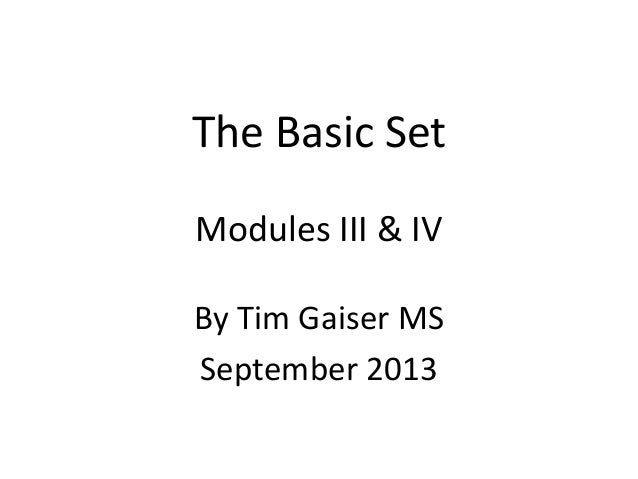 The Basic Set Modules III & IV By Tim Gaiser MS September 2013