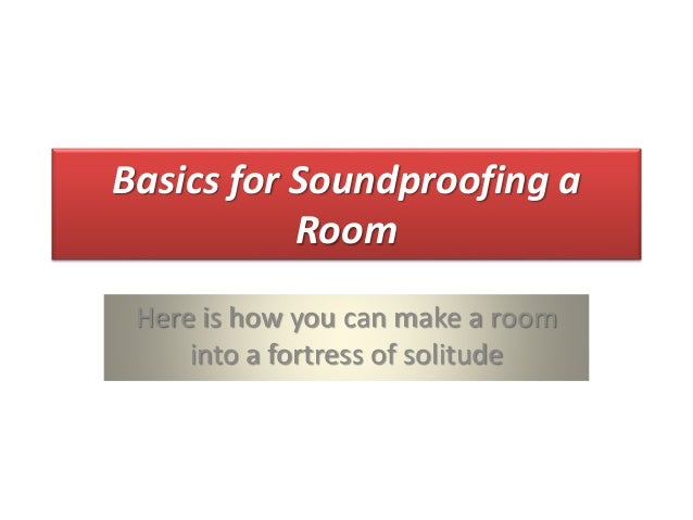 Basics for Soundproofing a Room Here is how you can make a room into a fortress of solitude