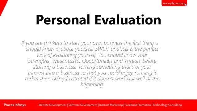 Personal Evaluation If you are thinking to start your own business the first thing u should know is about yourself. SWOT a...