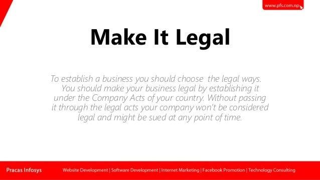 Make It Legal To establish a business you should choose the legal ways. You should make your business legal by establishin...