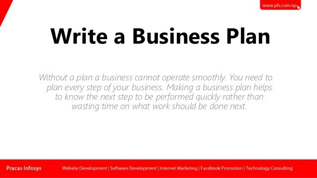 Write a Business Plan Without a plan a business cannot operate smoothly. You need to plan every step of your business. Mak...