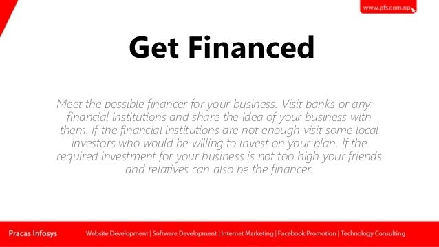 Get Financed Meet the possible financer for your business. Visit banks or any financial institutions and share the idea of...
