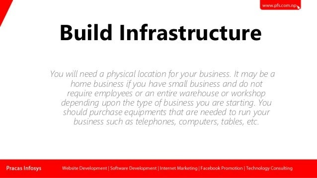 Build Infrastructure You will need a physical location for your business. It may be a home business if you have small busi...