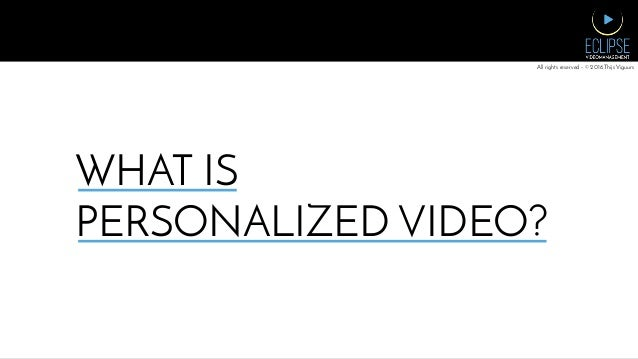 WHAT IS PERSONALIZED VIDEO? All rights reserved - © 2016 Thijs Viguurs