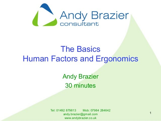 Tel: 01492 879813 Mob: 07984 284642 andy.brazier@gmail.com www.andybrazier.co.uk 1 The Basics Human Factors and Ergonomics...