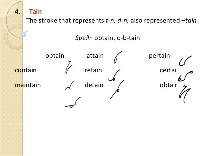 4.  - Tain   The stroke that represents  t-n,   d-n,  also represented  –tain .  Spell:  obtain, o-b-tain obtain attain pe...